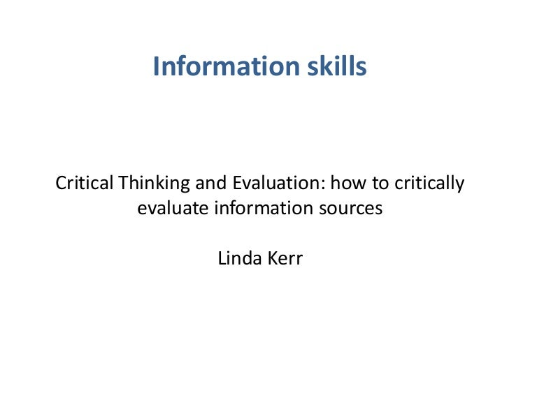 critical thinking and evaluation of sources Dimensions of critical evaluation first, talk with students about the multiple dimensions of critical evaluation students learning to make reasoned judgments about the overall quality of information on a website benefit from clear definitions and discussion of these dimensions.