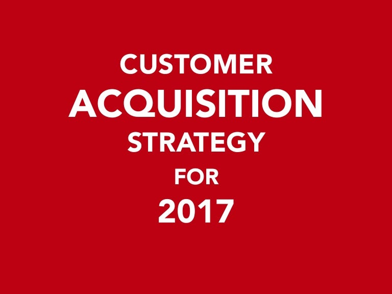 Customer Acquisition Strategy For 2017