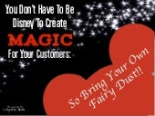 YOU DON'T HAVE TO BE DISNEY TO CREATE MAGICAL CUSTOMER EXPERIENCES:  SO BRING YOUR OWN FAIRY DUST