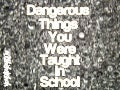 Dangerous Things You Were Taught In School
