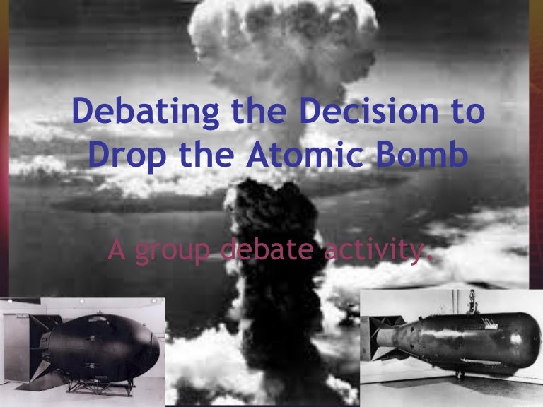 an argument in favor of dropping the atomic bomb on japan as decided by truman 2 ibid, 198 the decision to drop the bomb by abbie carrier the dropping of the atomic bomb on two japanese cities could arguably be the most controversial decision made in the history of the.