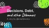 Decisions, Debt, and other Dilemmas