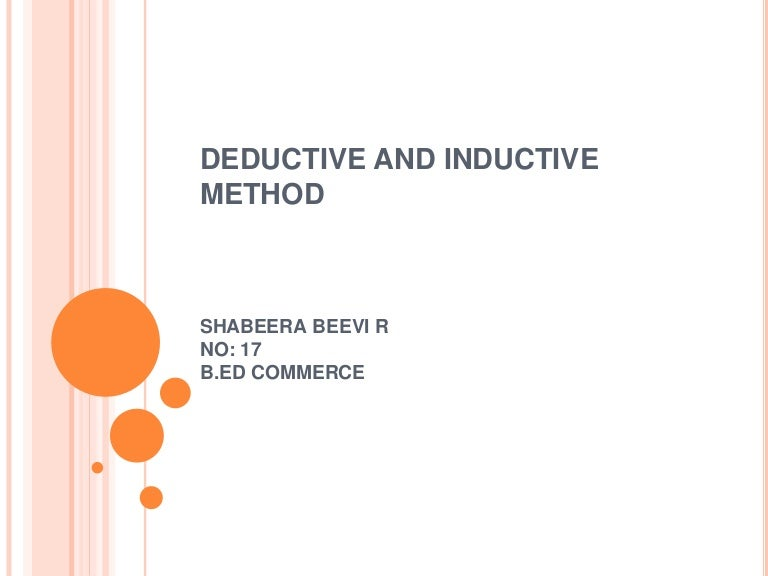 inductive and deductive method of research With deductive reasoning, the overall theory determines the facts, whereas with inductive reasoning the overall facts determine the theory i would argue that different steps in the scientific process make use of different kinds of inferences, and the method of one science isn't quite the same as any other.