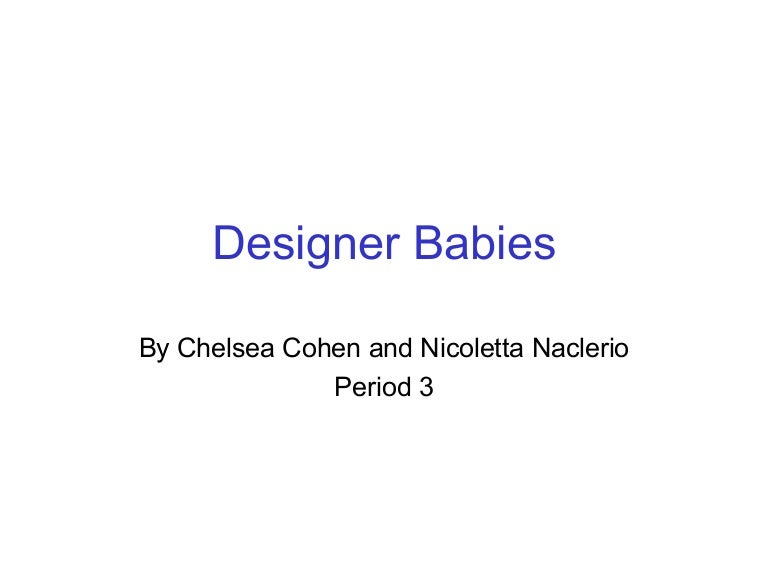 cons of designer babies essay Designer babies are babies, whose genetic makeup has been artificially screened and chosen by scientists, via genetic engineering this concept has raised numerous ethical issues let's have a look at the pros and cons of designer babies.
