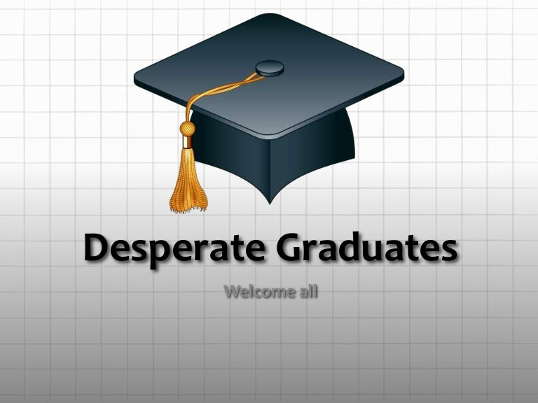 Desparate Graduate If you are desperate , you are in such a bad situation that you are willing to try. slideshare