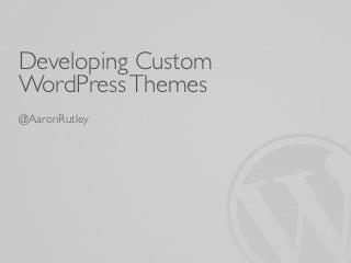 Developing Custom WordPress Themes