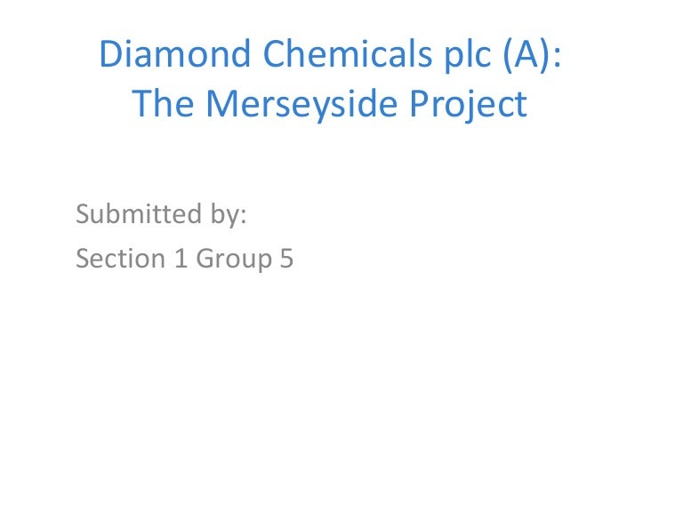 diamond chemical plc b merseyside and rotterdam projects case study The merseyside project late one afternoon in january 2001, frank greystock told lucy morris, no one seems satisfied with the analysis so far, but the suggested changes could kill the project.