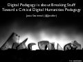 Digital Pedagogy is about Breaking Stuff: Toward a Critical Digital Humanities Pedagogy