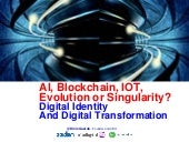 AI, Blockchain, IOT,  Evolution or Singularity? Digital Identity And Digital Transformation Dinis Guarda