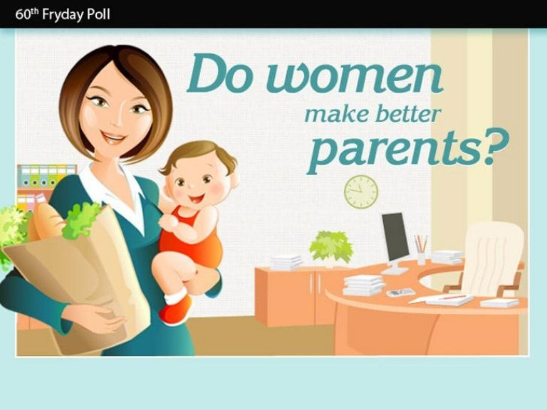 women are the better parents Also, women are more circumspective than men, this is women's nature that counts as an advantage in being better parents women have a sharp insight, they can know what their children are thinking through careful observation.