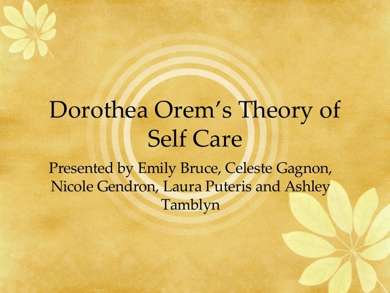 dorothea orems self care theory Dorothea e orem the self-care deficit nursing theory therapeutic self-care demand is the totality of self-care actions to be performed for some duration in order to meet known self-care requisites by using valid methods and related sets of actions and operations.