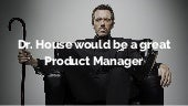 Dr. house would be a great product management