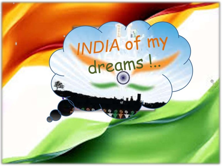 my india my dream essay There was once a time when my motherland, india, was considered a 'golden bird' this was because of its riches, vast natural resources and the great, bright future it was expected to have in store, our rich, cultural heritage, old civilization and vast knowledge in every aspect of life had endeared india and indians.