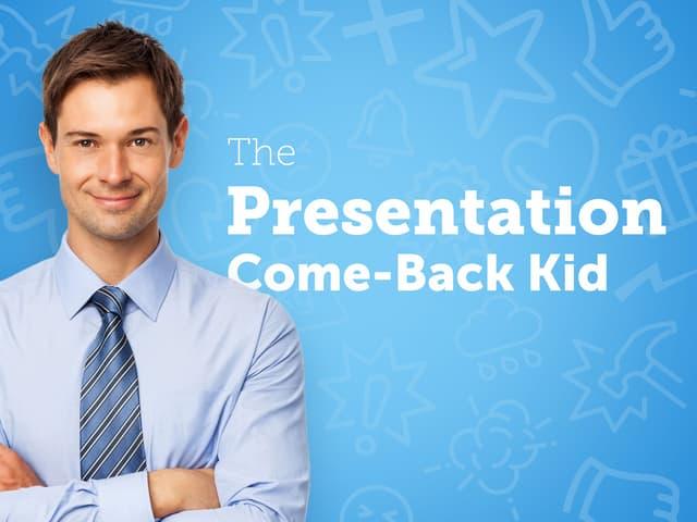 The Presentation Come-Back Kid