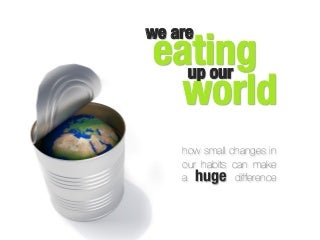 We are eating up our world