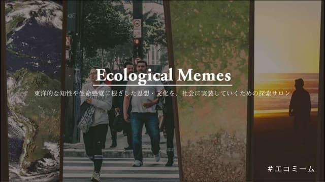 エコロジーを切り口にこれからの時代の人間観を探るエコロジカルミーム(イントロダクション資料)
