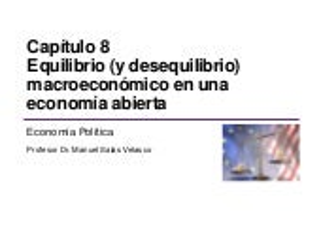 ECONOMÍA POLÍTICA CAPÍTULO 8. EQUILIBRIO (Y DESEQUILIBRIO) MACROECONÓMICO EN UNA ECONOMÍA ABIERTA