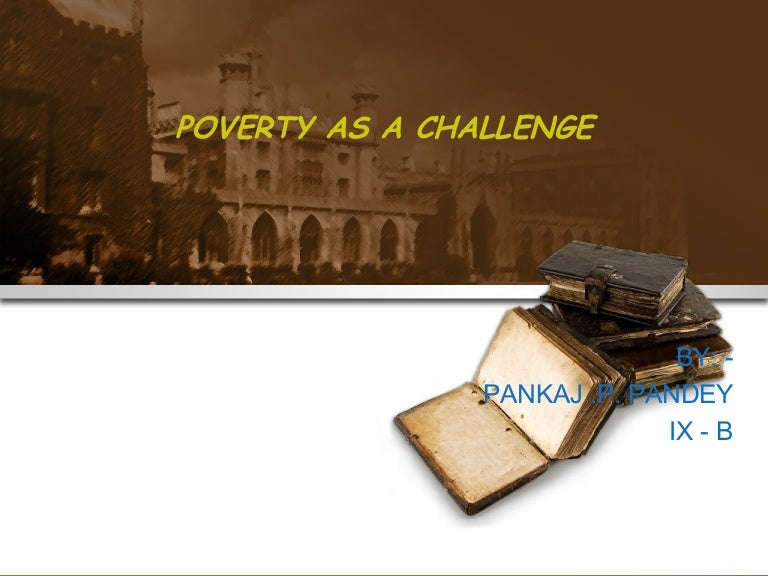 poverty as a challenge This is a course for those who are interested in the challenge posed by massive and persistent world poverty, and are hopeful that economists might have something useful to say about this challenge.