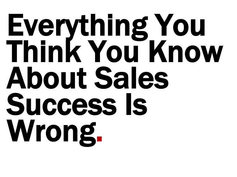 Everything You Think You Know About Sales Success is Wrong
