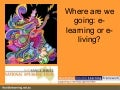 Elearning or E-Living?