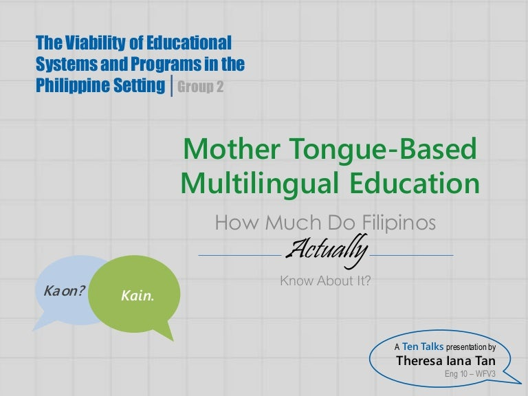 mother tongue education The use of mother tongue based education the un has come out in support of mother- tongue based instruction, because their own objective is to heighten the quality of education, with the belief that there is a need to identify.