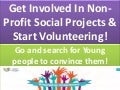 Engage volunteers for non profit social projects to bring awareness for development