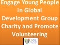 Engage young people in global development group charity and promote volunteering