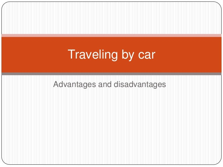 advantages and disadvantages of a motar car Although cars have lot of advantages, it has disadvantages like very expensive and not affordable by everyone first, it is advantageous to have cars because it helps to commute easier and faster people get frustrated by going on buses and trains because it is really a waste of time.
