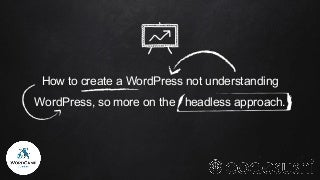 How to create a WordPress not understanding WordPress, so more on the headless approach - Codesushi - Lublin 2017