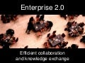 Enterprise 2.0 - Efficient Collaboration and Knowledge Exchange