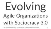 Evolving agile organizations with Sociocracy 3.0 (ALE-2015)