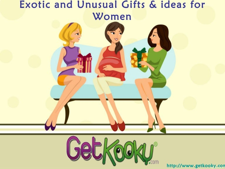 Exotic and unusual gifts & ideas for women