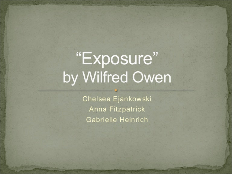exposure by wilfred owen structure Wilfred owen puns on the word exposure the soldiers are not killed by enemy bullets but by exposure to the freezing cold: to-night, his frost will fasten on this mud and us.