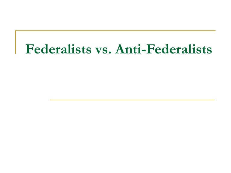 feralists vs anti federslists The supporters of the proposed constitution called themselves federalists their adopted name implied a commitment to a loose, decentralized system of.