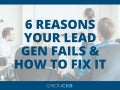 6 Reasons Your Lead Generation Strategy Fails and How To Fix It