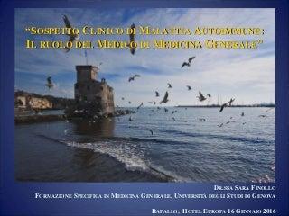 Sospetto clinico di malattia autoimmune: ruolo del medico di medicina generale - Dr.ssa Sara Finollo - Congresso: la sclerosi sistemica i progressi diagnostico-terapeutici nel 2016. Rapallo, Hotel Europa