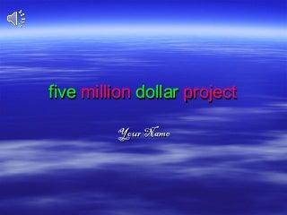 Five million dollar project
