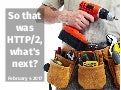 So that was HTTP/2, what's next?