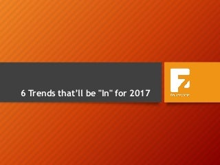 "6 Trends that'll be ""In"" for 2017"
