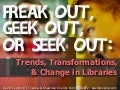Freak Out, Geek Out, or Seek Out: Trends, Transformation & Change in Libraries