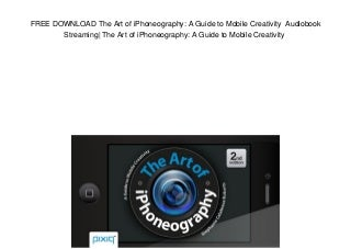 FREE DOWNLOAD The Art of iPhoneography: A Guide to Mobile Creativity Audiobook Streaming- The Art of iPhoneography: A Guide to Mobile Creativity