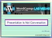 Presentation Is Not Conversation