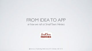 "From Idea to App (or ""How we roll at Small Town Heroes"")"