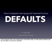 How I stopped worrying and learned to love with defaults – with Notes