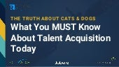 The Truth About Cats & Dogs:  What You MUST Know About Talent Acquisition Today