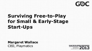 Surviving Free-to-Play for Small & Early-Stage Start-Ups -- Game Developers Conference (GDC) 2013