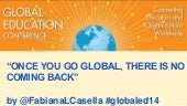 GEC 2014 Once You Go Global, There Is No Coming Back by @FabianaLCasella