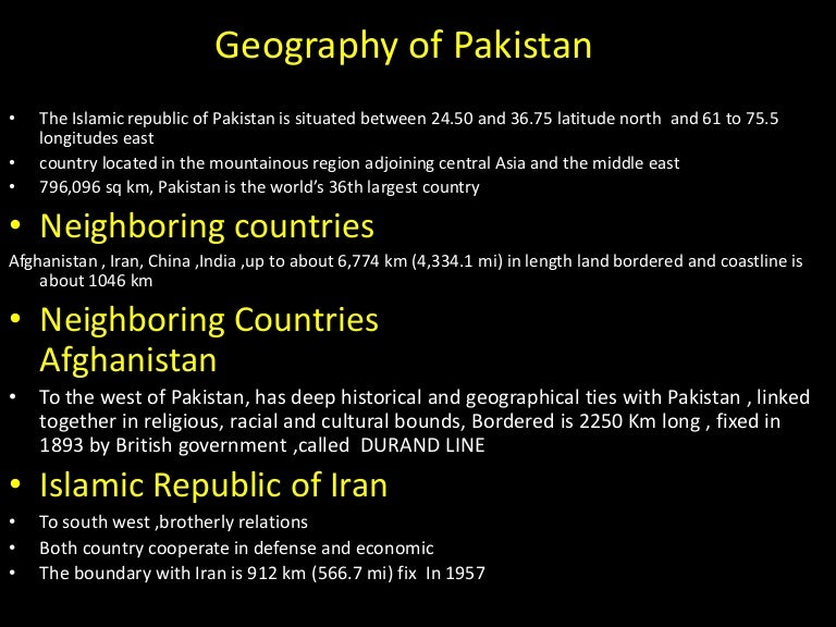 geographical importance of pakistan Geographic/ geostrategic: which means it shows the geographical importance of country or region by its virtue of its geographical location pakistan is a junction of south asia, west asia and central asia, a way from resource efficient countries to resource deficient countries.