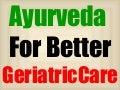 Ayurveda for better Geriatric Care