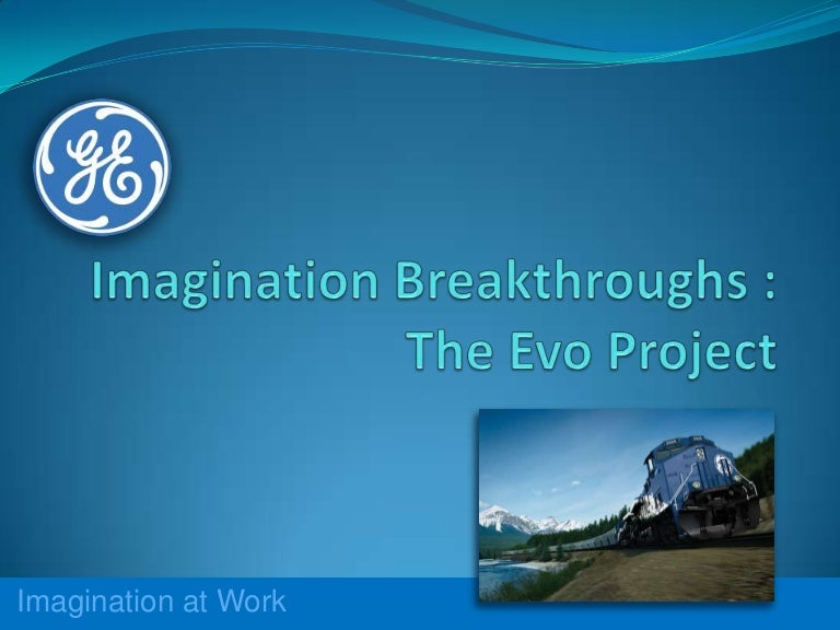 ge s imagination breakthroughs Ge's imagination breakthroughs: the evo project 907-048 3 markets that have above average growth rates and can uniquely benefit from ge's capabilities, said.